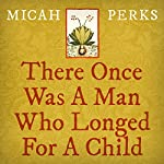 There Once Was a Man Who Longed for a Child | Micah Perks