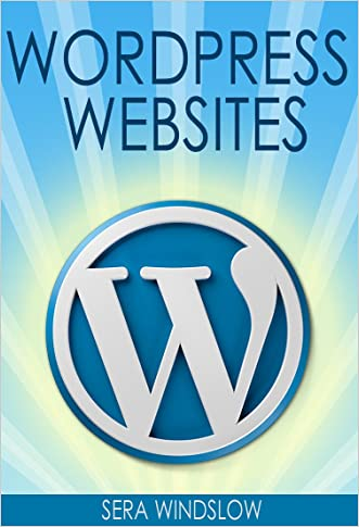 WordPress Websites: A Step-By-Step Guide to Creating a WordPress Website With No Coding in Under 2 Hours