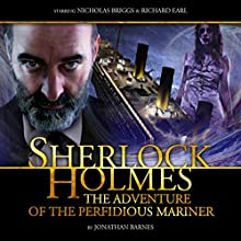 Sherlock Holmes - The Adventure of the Perfidious Mariner (       UNABRIDGED) by Jonathan Barnes Narrated by Nicholas Briggs, Richard Earl, Michael Maloney, Tracey Childs, Toby Longworth