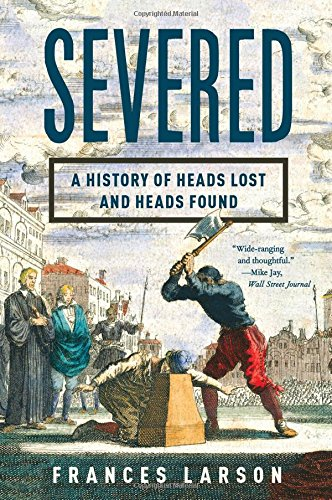 Severed: A History of Heads Lost and Heads Found PDF