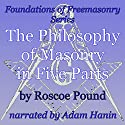 The Philosophy of Masonry in Five Parts: Foundations of Freemasonry Series (       UNABRIDGED) by Roscoe Pound Narrated by Adam Hanin