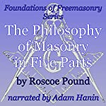 The Philosophy of Masonry in Five Parts: Foundations of Freemasonry Series | Roscoe Pound