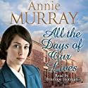 All the Days of Our Lives (       UNABRIDGED) by Annie Murray Narrated by Penelope Freeman