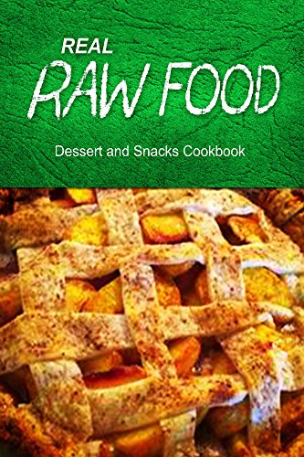 Real Raw Food - Dessert And Snacks Cookbook: Raw Diet Cookbook For The Raw Lifestyle