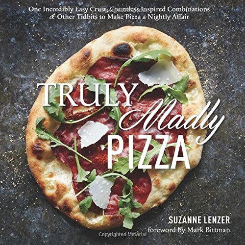 Download Truly Madly Pizza: One Incredibly Easy Crust, Countless Inspired Combinations & Other Tidbits to Make Pizza a Nightly Affair