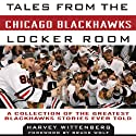 Tales from the Chicago Blackhawks Locker Room: A Collection of the Greatest Blackhawks Stories Ever Told (       UNABRIDGED) by Harvey Wittenberg Narrated by Tom Underwood