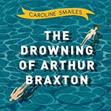 The Drowning of Arthur Braxton Audiobook by Caroline Smailes Narrated by Leighton Pugh