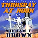 Thursday at Noon: a Mideast Political Thriller Audiobook by William F. Brown Narrated by Eddie Frierson