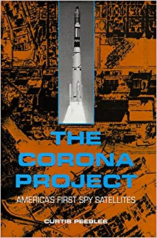The Corona Project: America's First Spy Satellites: Curtis Peebles