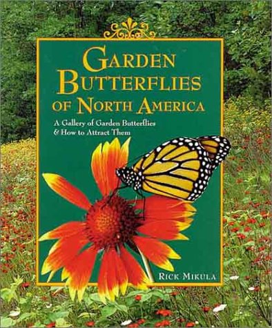 Garden Butterflies of North America : A Gallery of Garden Butterflies & How to Attract Them, RICK MIKULA, CLAUDIA MIKULA