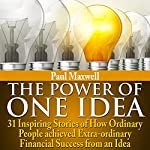 The Power of One Idea: 31 Inspiring Stories of How Ordinary People Achieved Extra-Ordinary Financial Success from an Idea | Paul Maxwell
