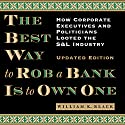 The Best Way to Rob a Bank Is to Own One: How Corporate Executives and Politicians Looted the S&L Industry (       UNABRIDGED) by William K. Black Narrated by Scotty Drake