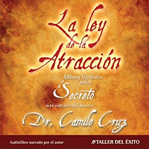 La Ley de La Atraccion [The Law of Attraction]: Mitos y Verdades Sobre El Secreto Mas Extraño del Mundo | [Camilo Cruz]