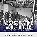 Assassinating Adolf Hitler: The History of the Failed Conspiracies and Attempts to Kill the Nazi Dictator Audiobook by  Charles River Editors Narrated by Ken Teutsch