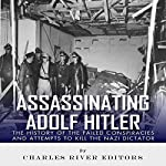 Assassinating Adolf Hitler: The History of the Failed Conspiracies and Attempts to Kill the Nazi Dictator |  Charles River Editors