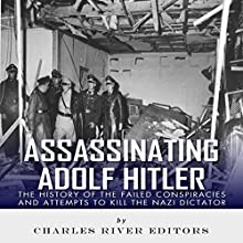 Assassinating Adolf Hitler: The History of the Failed Conspiracies and Attempts to Kill the Nazi Dictator | Livre audio Auteur(s) :  Charles River Editors Narrateur(s) : Ken Teutsch