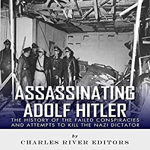Assassinating Adolf Hitler: The History of the Failed Conspiracies and Attempts to Kill the Nazi Dictator Hörbuch von  Charles River Editors Gesprochen von: Ken Teutsch