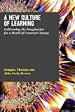 img - for A New Culture of Learning: Cultivating the Imagination for a World of Constant Change book / textbook / text book