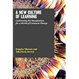A New Culture of Learning: Cultivating the Imagination for a World of Constant Change ~ Douglas Thomas