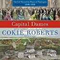 Capital Dames: The Civil War and the Women of Washington, 1848-1868 (       UNABRIDGED) by Cokie Roberts Narrated by Cokie Roberts
