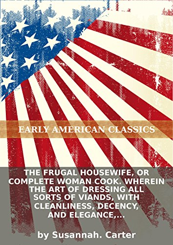 The frugal housewife, or Complete woman cook. Wherein the art of dressing all sorts of viands, with cleanliness, decency, and elegance, is... PDF