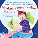 My Mommy Hung the Moon | Jamie Lee Curtis,Laura Cornwell