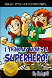 I Think My Moms a Superhero: Early Reader Superhero Fiction - Kids Read Along Books (Moms Are Superheroes Series Book 1)