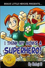I Think My Mom's a Superhero (Super Family Children's Books): Super Family Children's Books (Moms Are Superheroes Series Book 1)