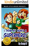 I Think My Mom's a Superhero! (Moms Are Superheroes Series Book 1)