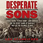 Desperate Sons: Samuel Adams, Patrick Henry, John Hancock, and the Secret Bands of Radicals Who Led the Colonies to War | Les Standiford