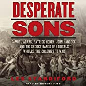 Desperate Sons: Samuel Adams, Patrick Henry, John Hancock, and the Secret Bands of Radicals Who Led the Colonies to War | [Les Standiford]