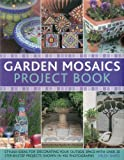 Garden Mosaics Project Book: Stylish Ideas for Decorating Your Outside Space With over 25 Step-By-Step Projects Shown in 400 Photographs
