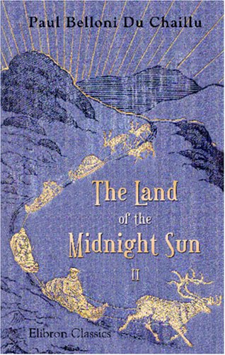 The Land of the Midnight Sun: Summer and winter journeys through Sweden, Norway, Lapland, and Northern Finland. With descriptions of the inner life of. the primitive antiquities, etc. Volume 2