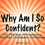 Why Am I So Confident?: 200 Effortless Affirmations to Manifest Unshakable Confidence | Troy Och