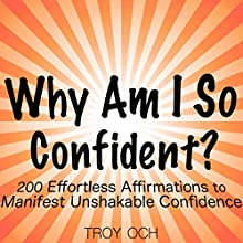 Why Am I So Confident?: 200 Effortless Affirmations to Manifest Unshakable Confidence Speech by Troy Och Narrated by Don Moffit