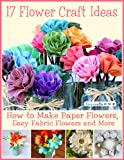 17 Flower Craft Ideas: How to Make Paper Flowers, Easy Fabric Flowers and More (English Edition)