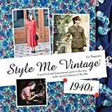 Style Me Vintage 1940s: A Practical and Inspirational Guide to the Hair, Make-up and Fashions of the 40s