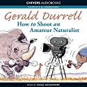 How to Shoot an Amateur Naturalist (       UNABRIDGED) by Gerald Durrell Narrated by Nigel Davenport