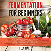 Fermentation for Beginners: 32 Little-Known Healthy Fermented Food Recipes Full of Probiotics, Enzymes, Vitamins and Minerals, for a Longer and Healthier Life (       UNABRIDGED) by Ella Marie Narrated by Kristi Burns