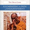 Illuminating the Path to Enlightenment Audiobook by  His Holiness the Dalai Lama, Geshe Thubten Jinpa - translator, Rebecca McClen Novick - editor Narrated by Brian Nishii