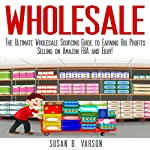 Wholesale: The Ultimate Wholesale Sourcing Guide to Earning Big Profits on Amazon FBA and Ebay! | Susan Varson