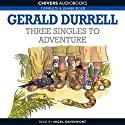 Three Singles to Adventure (       UNABRIDGED) by Gerald Durrell Narrated by Nigel Davenport