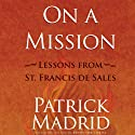 On a Mission: Lessons from St. Francis de Sales (       UNABRIDGED) by Patrick Madrid Narrated by Patrick Madrid
