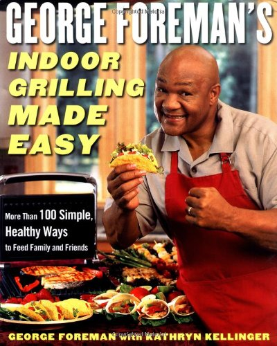 George Foreman's Indoor Grilling Made Easy: More Than 100 Simple, Healthy Ways to Feed Family and Friends image