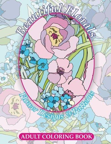Beautiful Florals Flower Designs & Patterns Adult Coloring Book: Volume 25 (Sacred Mandala Designs and Patterns Coloring Books for Adults)