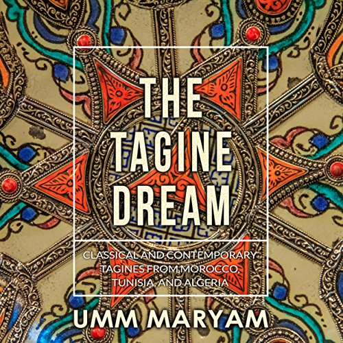 The Tagine Dream: Classical and Contemporary Tagines from Morocco, Tunisia, and Algeria (Tagine Recipes, Tagine Cookbook, Algerian Recipes, Moroccan Recipes, Tunisian Recipes Book 1) by Umm Maryam