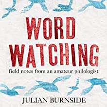 Wordwatching: Field Notes from an Amateur Philologist (       UNABRIDGED) by Julian Burnside Narrated by James Millar
