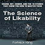 The Science of Likability: Charm, Wit, Humor, and the 16 Studies That Show You How to Master Them | Patrick King