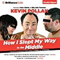 How I Slept My Way to the Middle: Secrets and Stories from Stage, Screen, and Interwebs (       UNABRIDGED) by Kevin Pollak, Alan Goldsher Narrated by Kevin Pollak