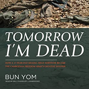 Tomorrow I'm Dead - How a 17-Year-Old Killing Field Survivor Became the Cambodian Freedom Army's Greatest Soldier - Bun Yom